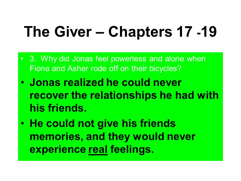 The Giver – Chapters 17 - 19 3. Why did Jonas feel powerless and alone when Fiona and Asher rode off on their bicycles? Jonas realized he could never