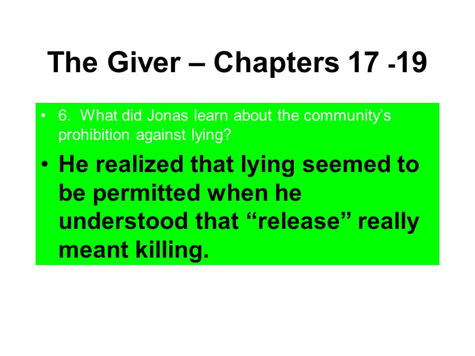 The Giver – Chapters 17 - 19 6. What did Jonas learn about the community's prohibition against lying? He realized that lying seemed to be permitted wh