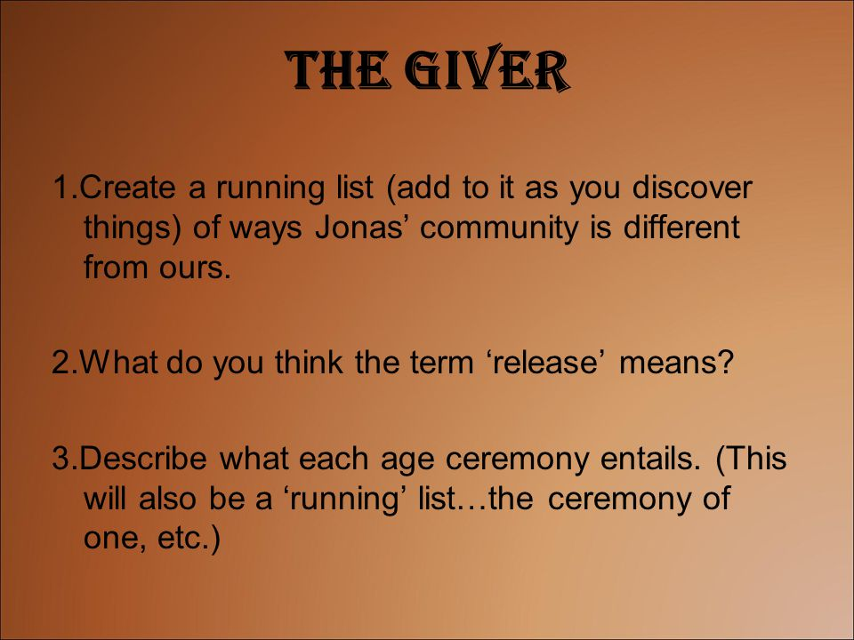 The Giver 1.Create a running list (add to it as you discover things) of ways Jonas' community is different from ours. 2.What do you think the term 're