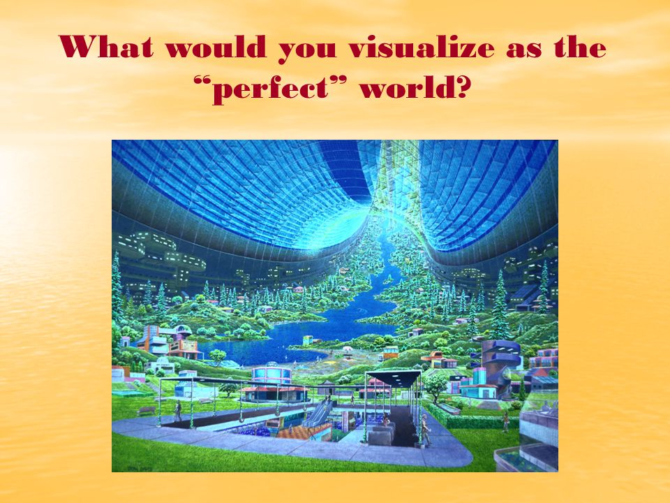 What would you visualize as the perfect world?
