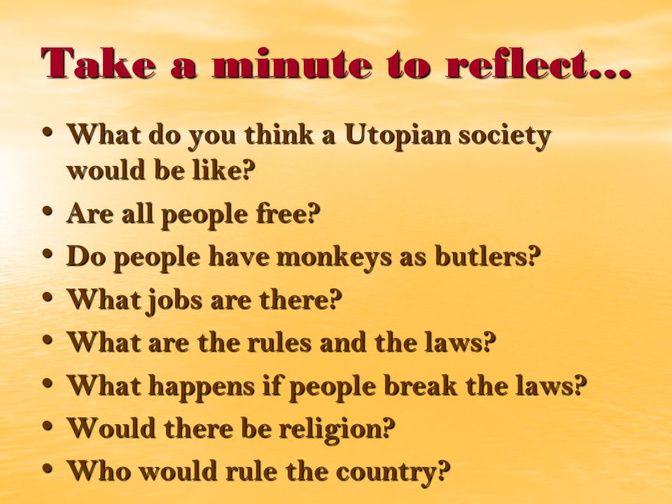 Take a minute to reflect… What do you think a Utopian society would be like.