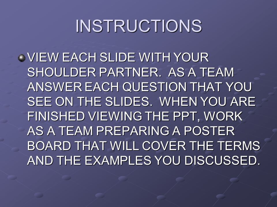 INSTRUCTIONS VIEW EACH SLIDE WITH YOUR SHOULDER PARTNER. AS A TEAM ANSWER EACH QUESTION THAT YOU SEE ON THE SLIDES. WHEN YOU ARE FINISHED VIEWING THE