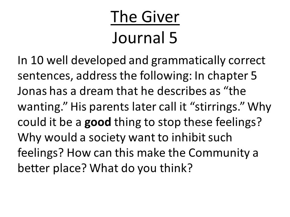 The Giver Journal 5 In 10 well developed and grammatically correct sentences, address the following: In chapter 5 Jonas has a dream that he describes as the wanting. His parents later call it stirrings. Why could it be a good thing to stop these feelings.