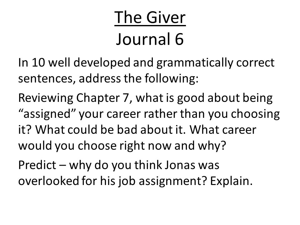 The Giver Journal 6 In 10 well developed and grammatically correct sentences, address the following: Reviewing Chapter 7, what is good about being assigned your career rather than you choosing it.