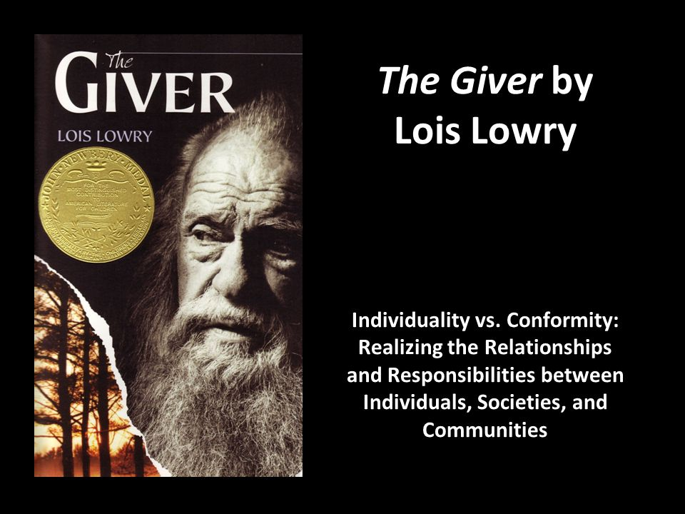 The Giver by Lois Lowry Individuality vs. Conformity: Realizing the Relationships and Responsibilities between Individuals, Societies, and Communities