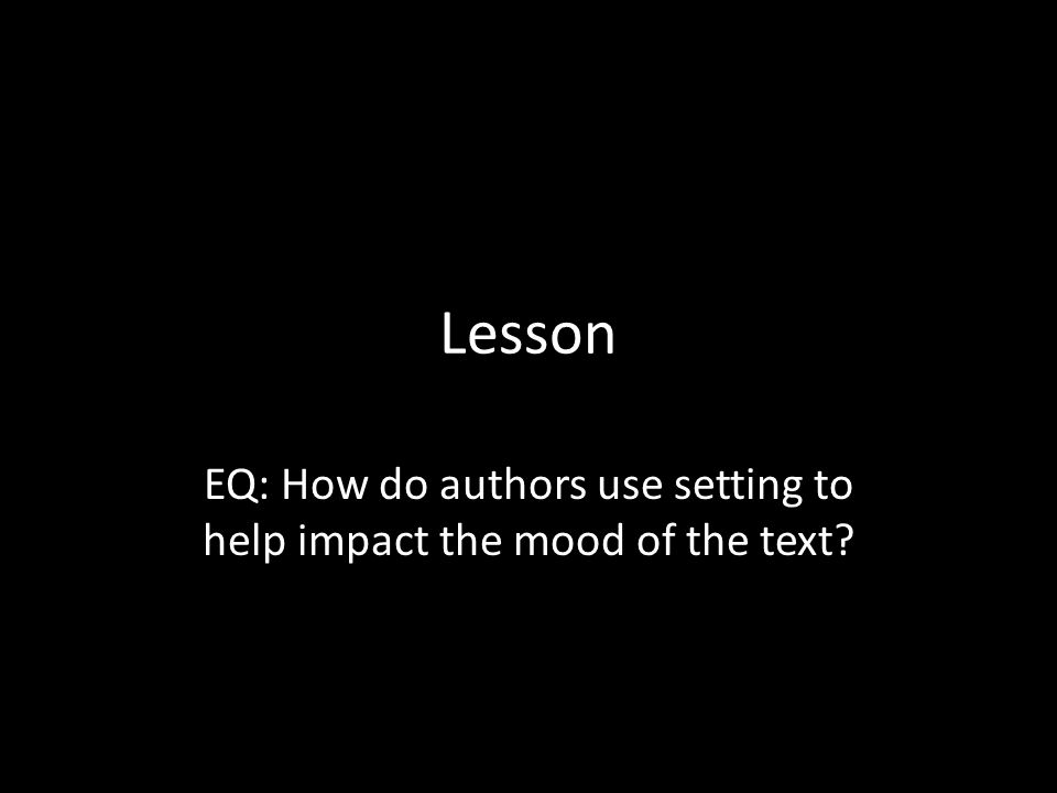 Lesson EQ: How do authors use setting to help impact the mood of the text?