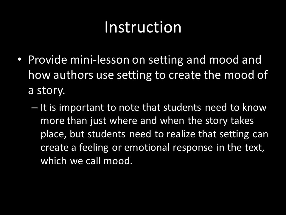 Instruction Provide mini-lesson on setting and mood and how authors use setting to create the mood of a story. – It is important to note that students
