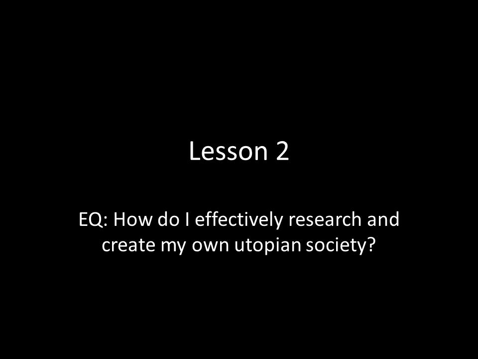 Lesson 2 EQ: How do I effectively research and create my own utopian society?