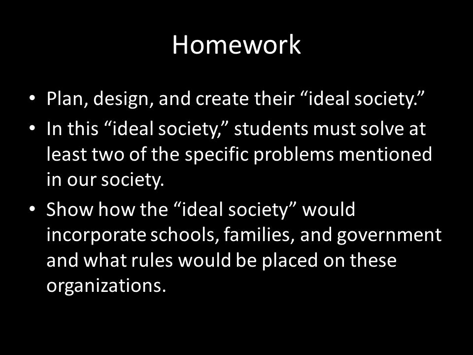 "Homework Plan, design, and create their ""ideal society."" In this ""ideal society,"" students must solve at least two of the specific problems mentioned"