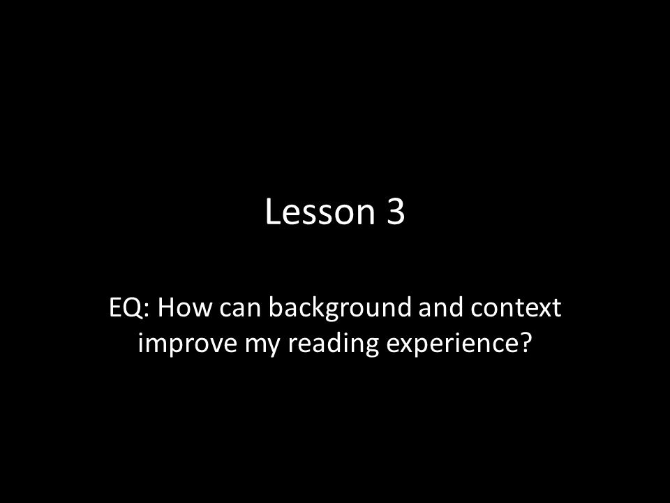 Lesson 3 EQ: How can background and context improve my reading experience?
