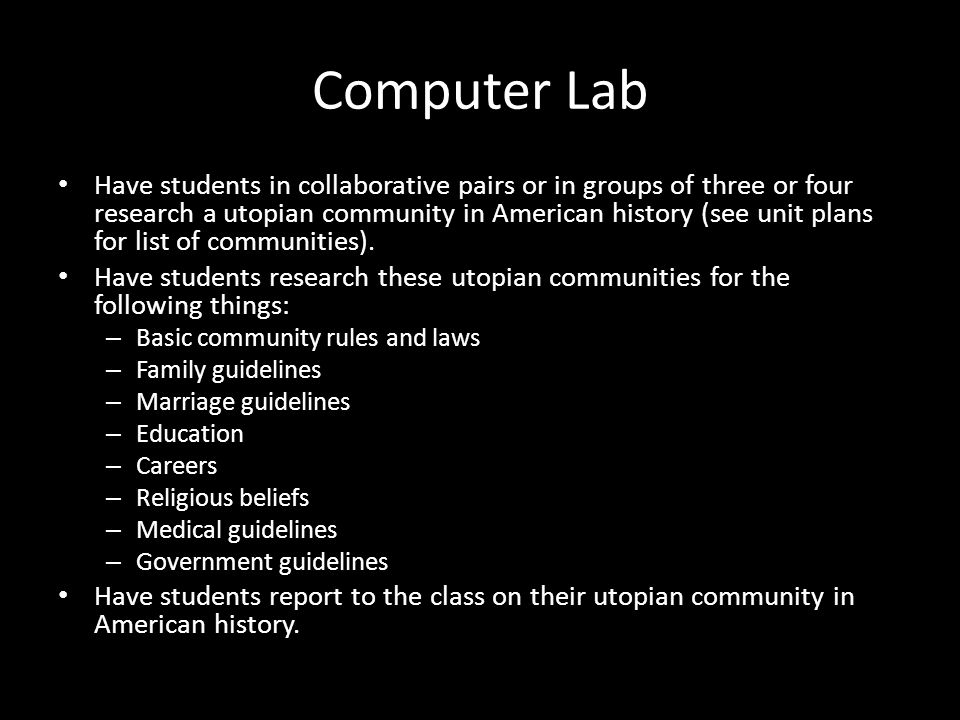 Computer Lab Have students in collaborative pairs or in groups of three or four research a utopian community in American history (see unit plans for l