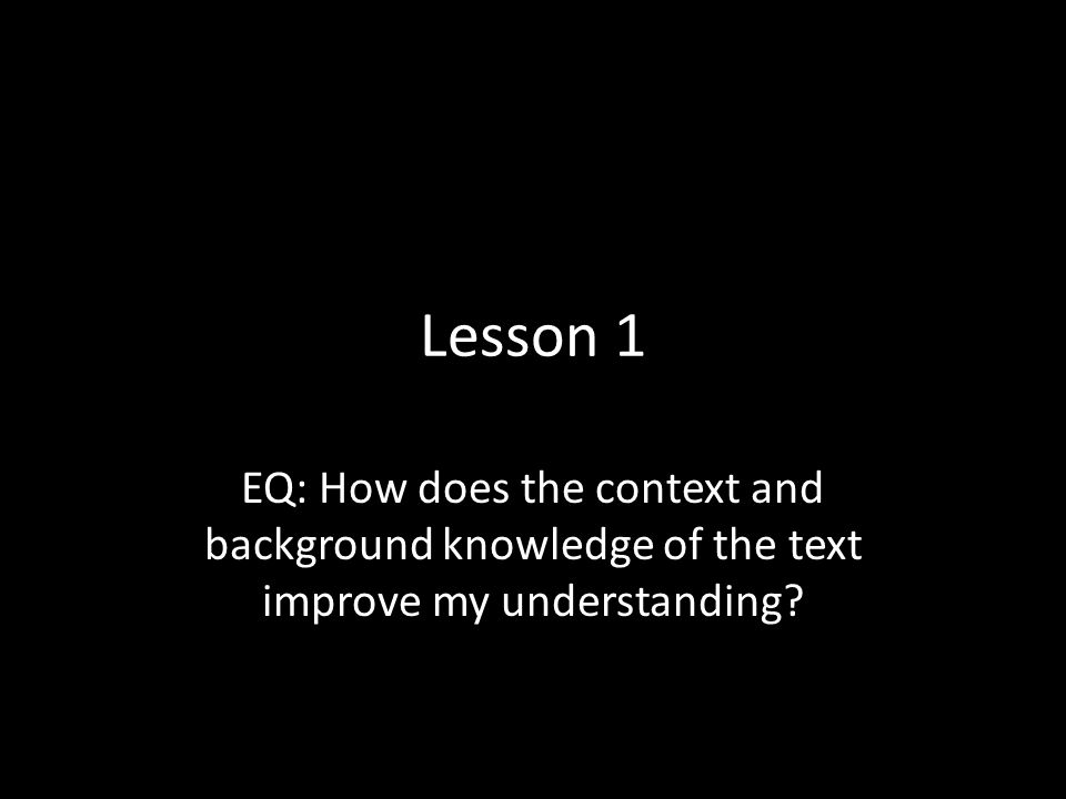 Lesson 1 EQ: How does the context and background knowledge of the text improve my understanding?