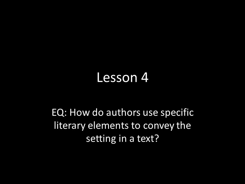 Lesson 4 EQ: How do authors use specific literary elements to convey the setting in a text?