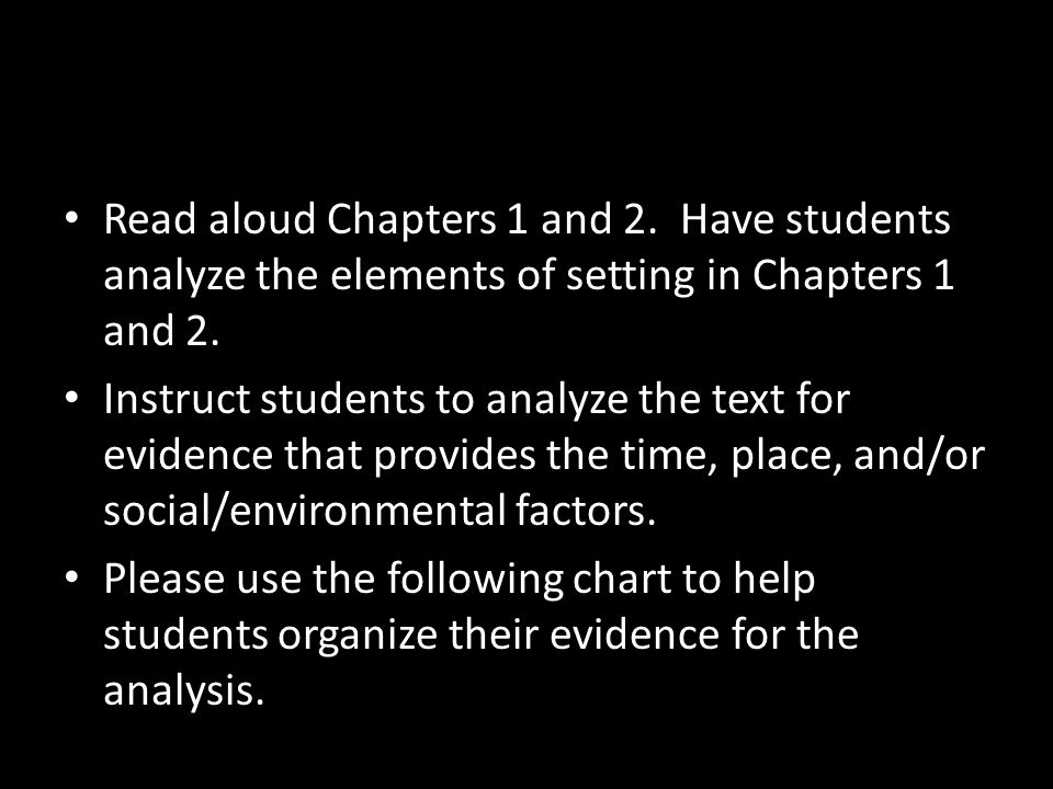 Read aloud Chapters 1 and 2. Have students analyze the elements of setting in Chapters 1 and 2. Instruct students to analyze the text for evidence tha