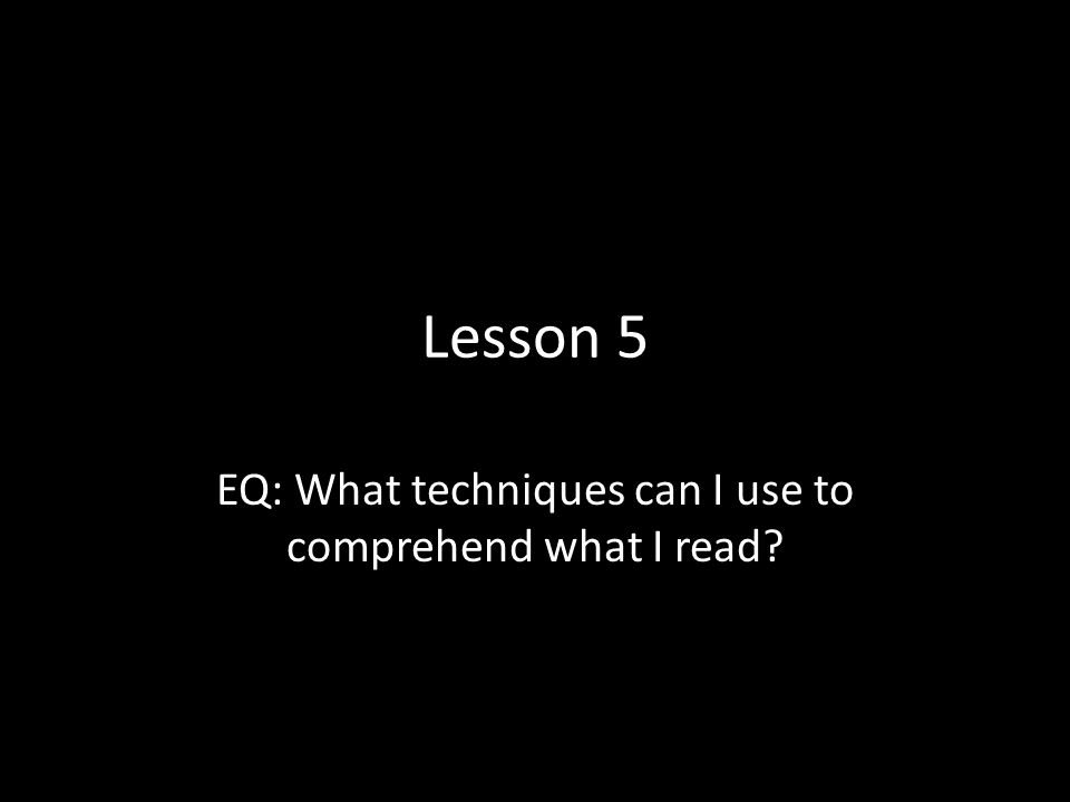 Lesson 5 EQ: What techniques can I use to comprehend what I read?