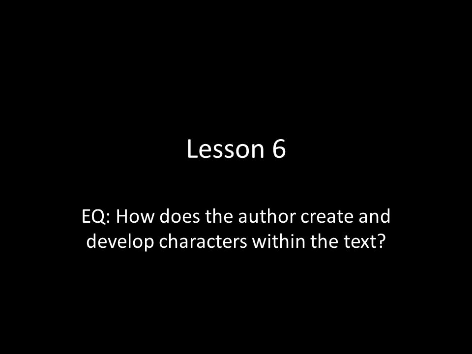 Lesson 6 EQ: How does the author create and develop characters within the text?