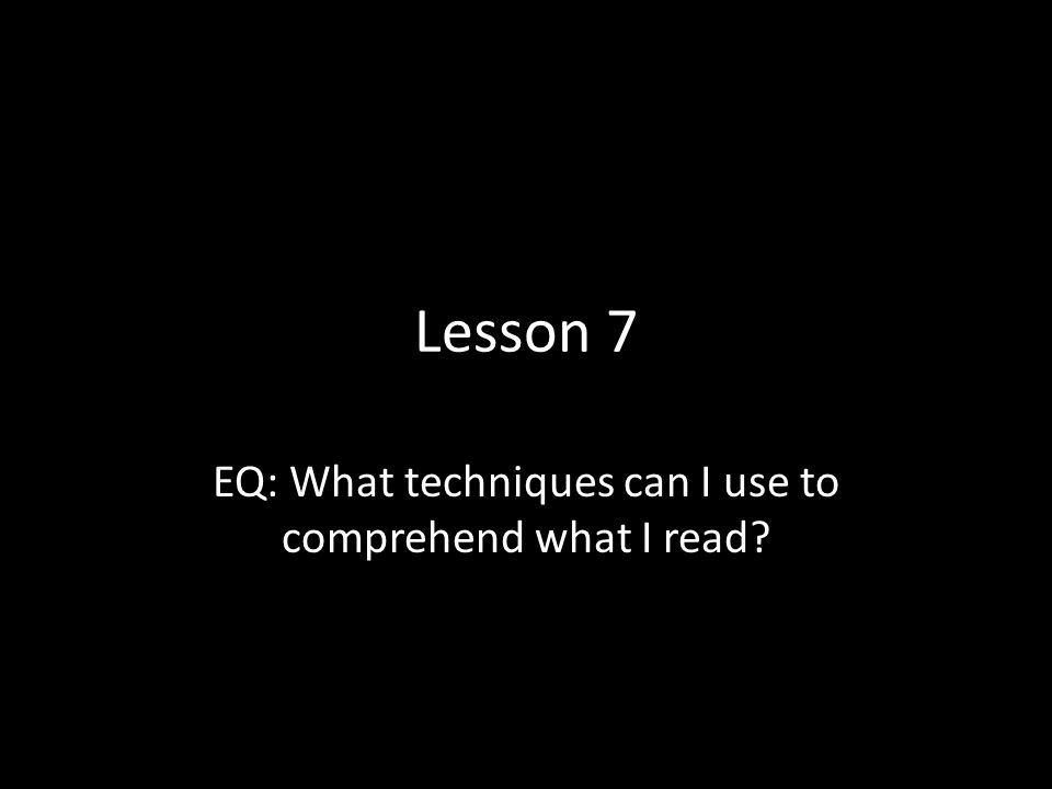 Lesson 7 EQ: What techniques can I use to comprehend what I read?