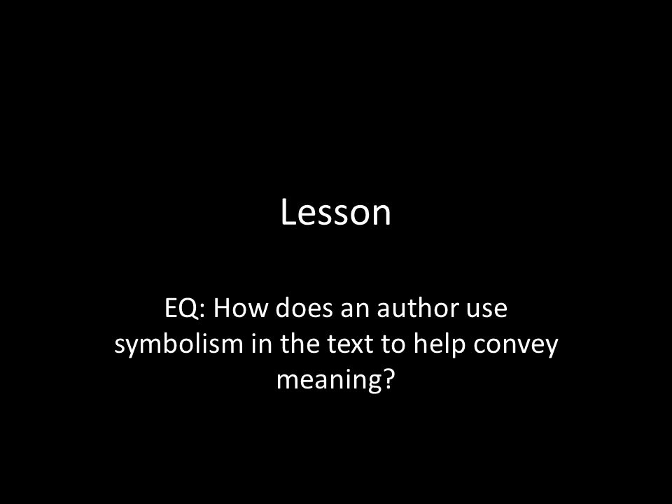 Lesson EQ: How does an author use symbolism in the text to help convey meaning?