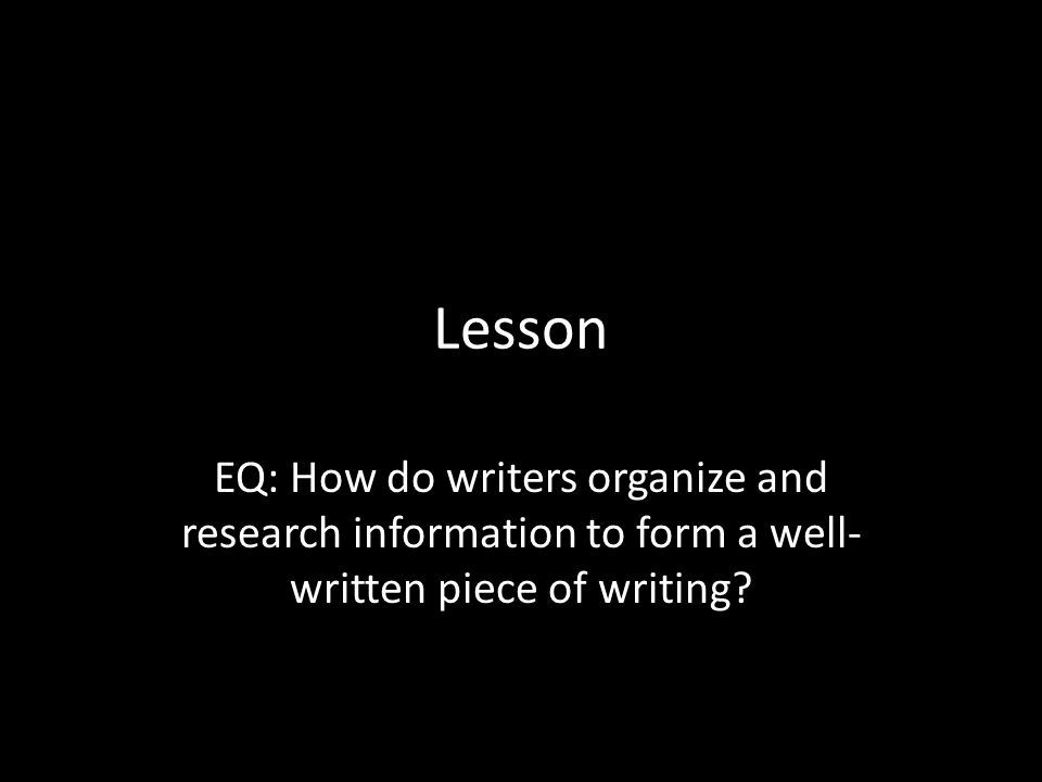 Lesson EQ: How do writers organize and research information to form a well- written piece of writing?