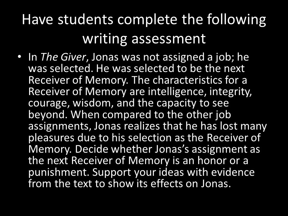 Have students complete the following writing assessment In The Giver, Jonas was not assigned a job; he was selected. He was selected to be the next Re
