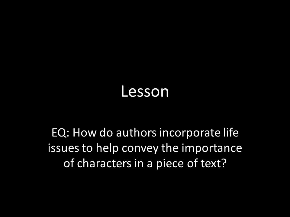 Lesson EQ: How do authors incorporate life issues to help convey the importance of characters in a piece of text?