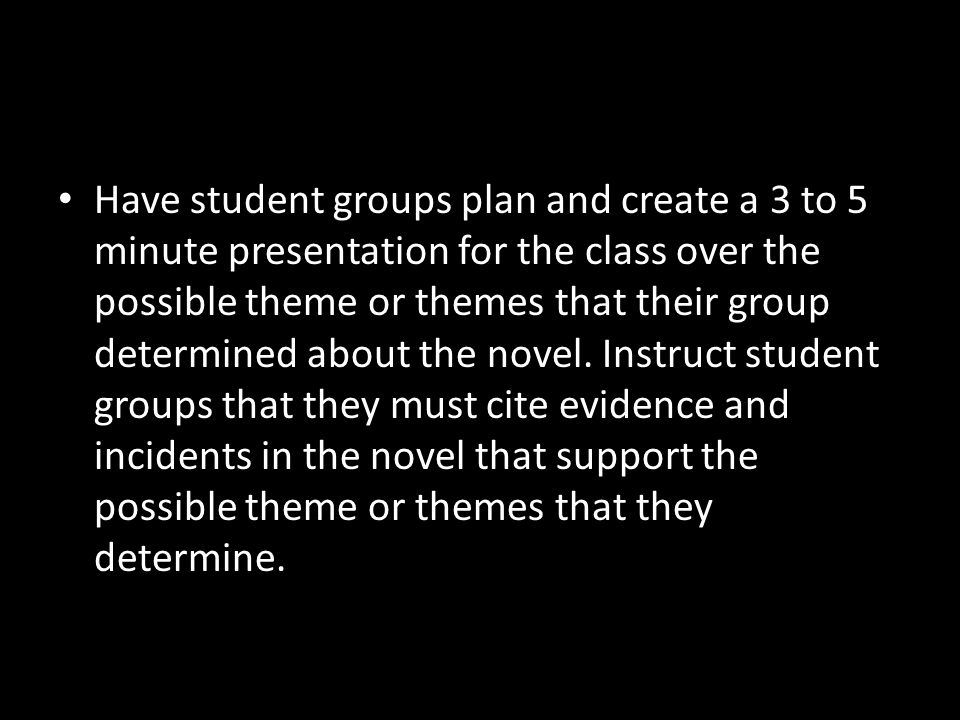 Have student groups plan and create a 3 to 5 minute presentation for the class over the possible theme or themes that their group determined about the