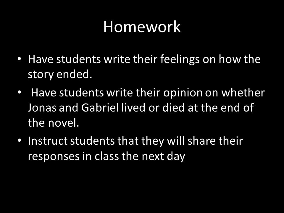 Homework Have students write their feelings on how the story ended. Have students write their opinion on whether Jonas and Gabriel lived or died at th
