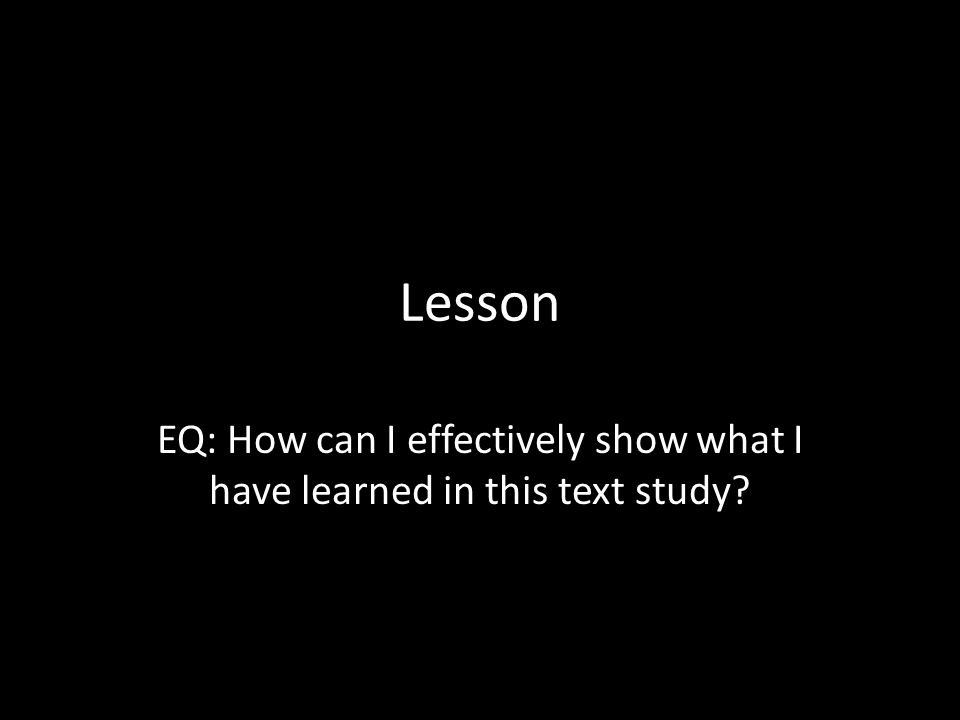 Lesson EQ: How can I effectively show what I have learned in this text study?