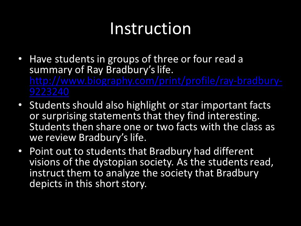 Instruction Have students in groups of three or four read a summary of Ray Bradbury's life. http://www.biography.com/print/profile/ray-bradbury- 92232