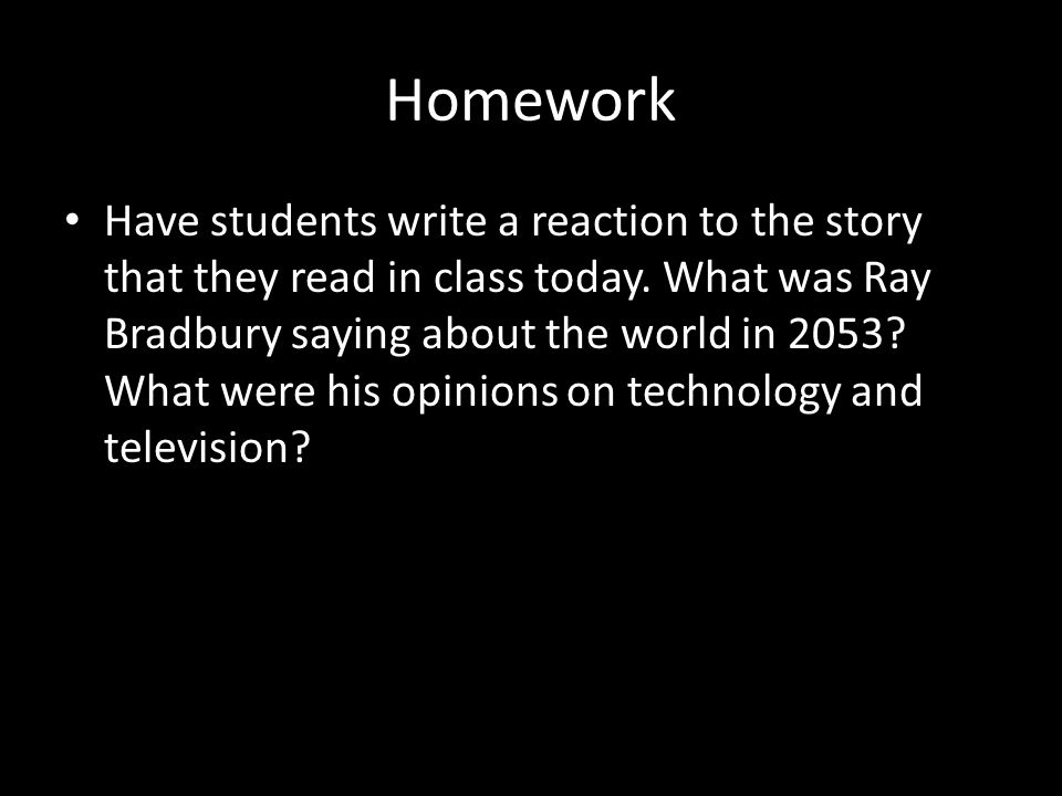 Homework Have students write a reaction to the story that they read in class today. What was Ray Bradbury saying about the world in 2053? What were hi