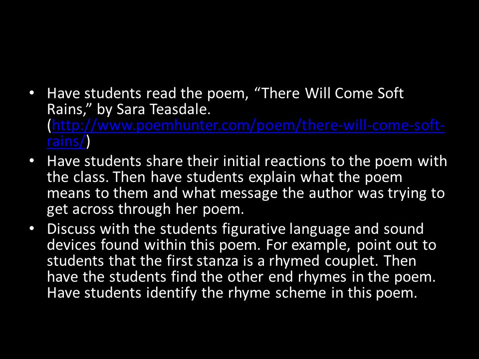"Have students read the poem, ""There Will Come Soft Rains,"" by Sara Teasdale. (http://www.poemhunter.com/poem/there-will-come-soft- rains/)http://www.p"