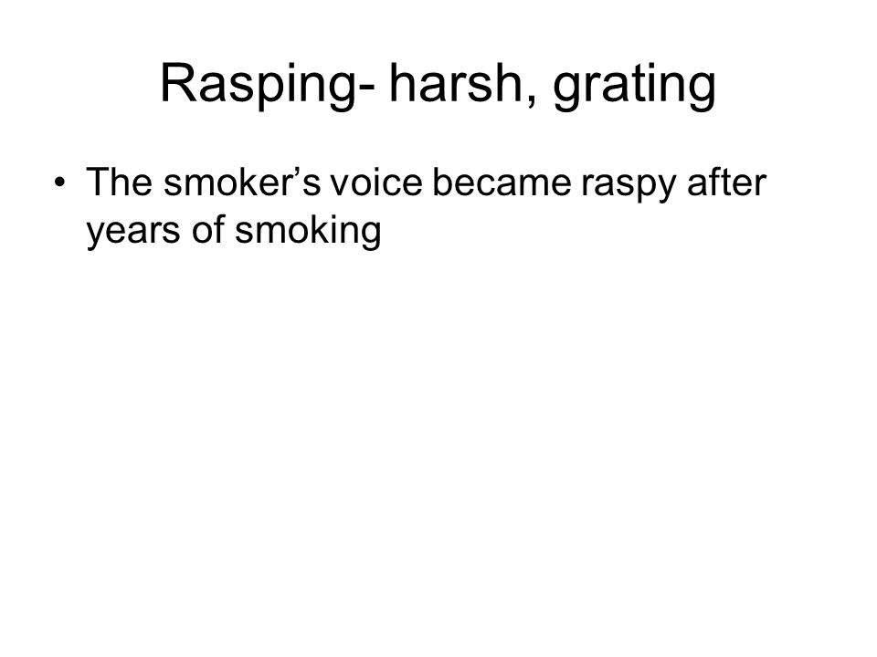 Rasping- harsh, grating The smoker's voice became raspy after years of smoking