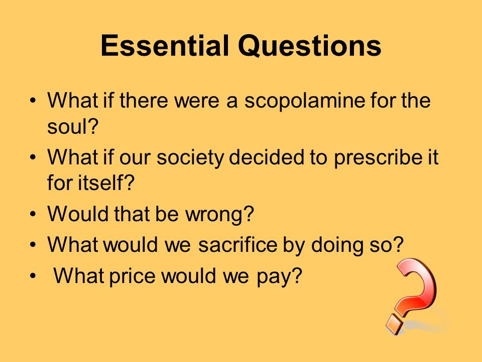 Essential Questions What if there were a scopolamine for the soul.