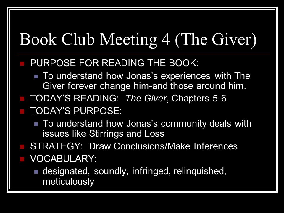 Book Club Meeting 4 (The Giver) PURPOSE FOR READING THE BOOK: To understand how Jonas's experiences with The Giver forever change him-and those around him.