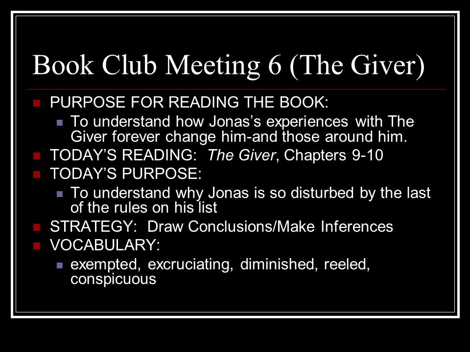 Book Club Meeting 7 (The Giver) PURPOSE FOR READING THE BOOK: To understand how Jonas's experiences with The Giver forever change him-and those around him.