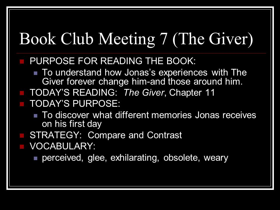 Book Club Meeting 8 (The Giver) PURPOSE FOR READING THE BOOK: To understand how Jonas's experiences with The Giver forever change him-and those around him.
