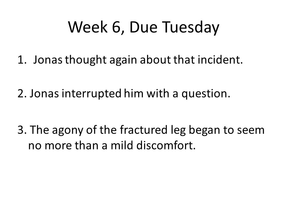 Week 6, Due Tuesday 1.Jonas thought again about that incident. 2. Jonas interrupted him with a question. 3. The agony of the fractured leg began to se