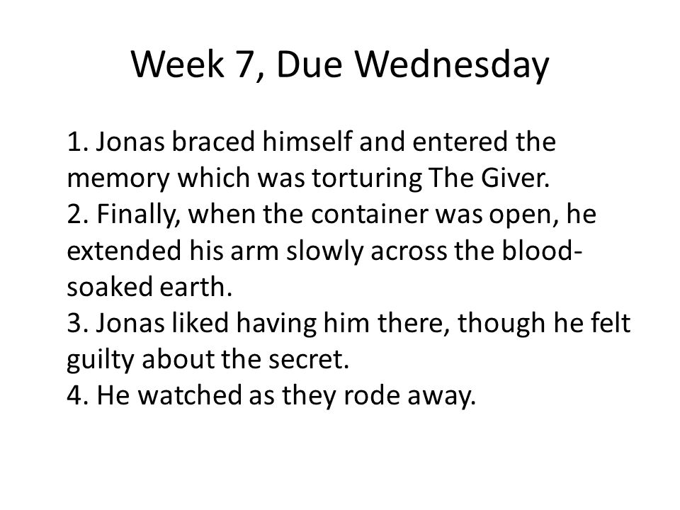Week 7, Due Wednesday 1. Jonas braced himself and entered the memory which was torturing The Giver. 2. Finally, when the container was open, he extend