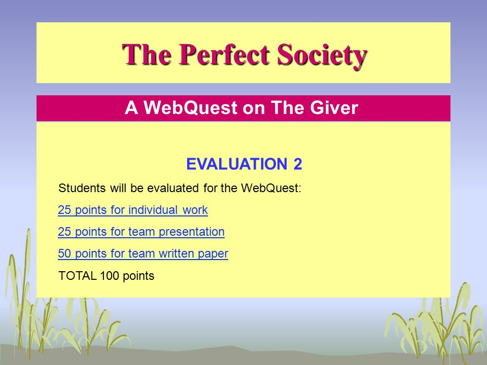 The Perfect Society A WebQuest on The Giver EVALUATION 2 Students will be evaluated for the WebQuest: 25 points for individual work 25 points for team presentation 50 points for team written paper TOTAL 100 points