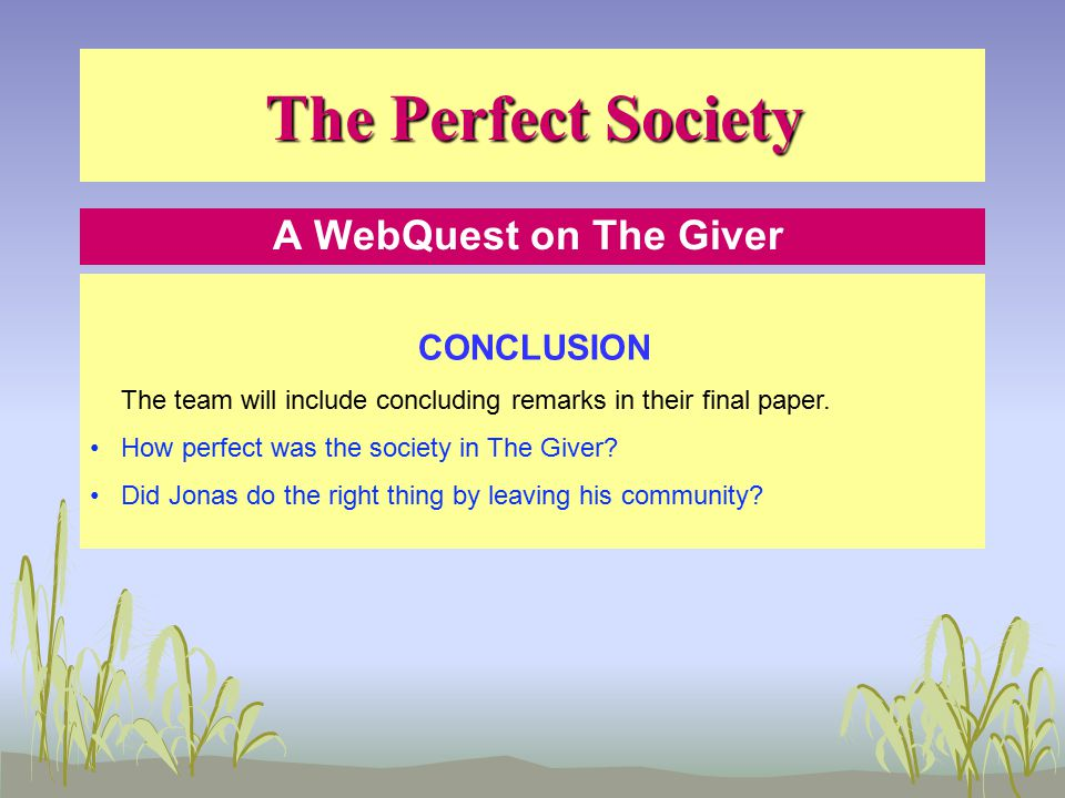 The Perfect Society A WebQuest on The Giver CONCLUSION The team will include concluding remarks in their final paper.