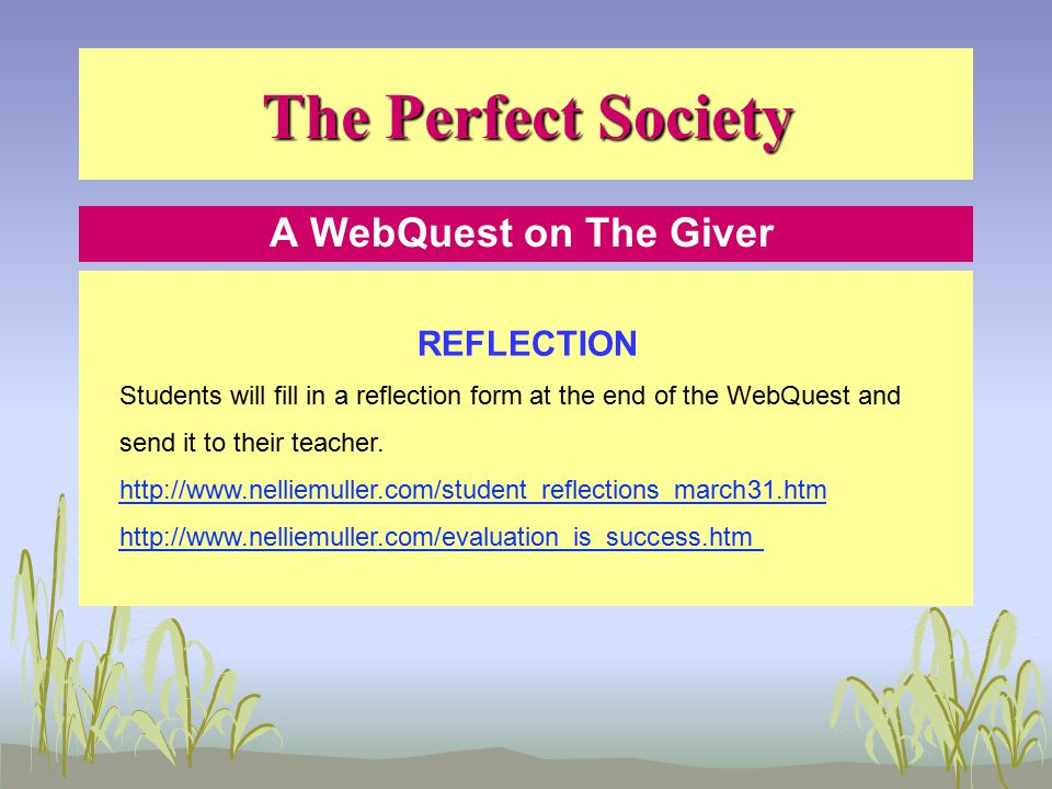 The Perfect Society A WebQuest on The Giver REFLECTION Students will fill in a reflection form at the end of the WebQuest and send it to their teacher.