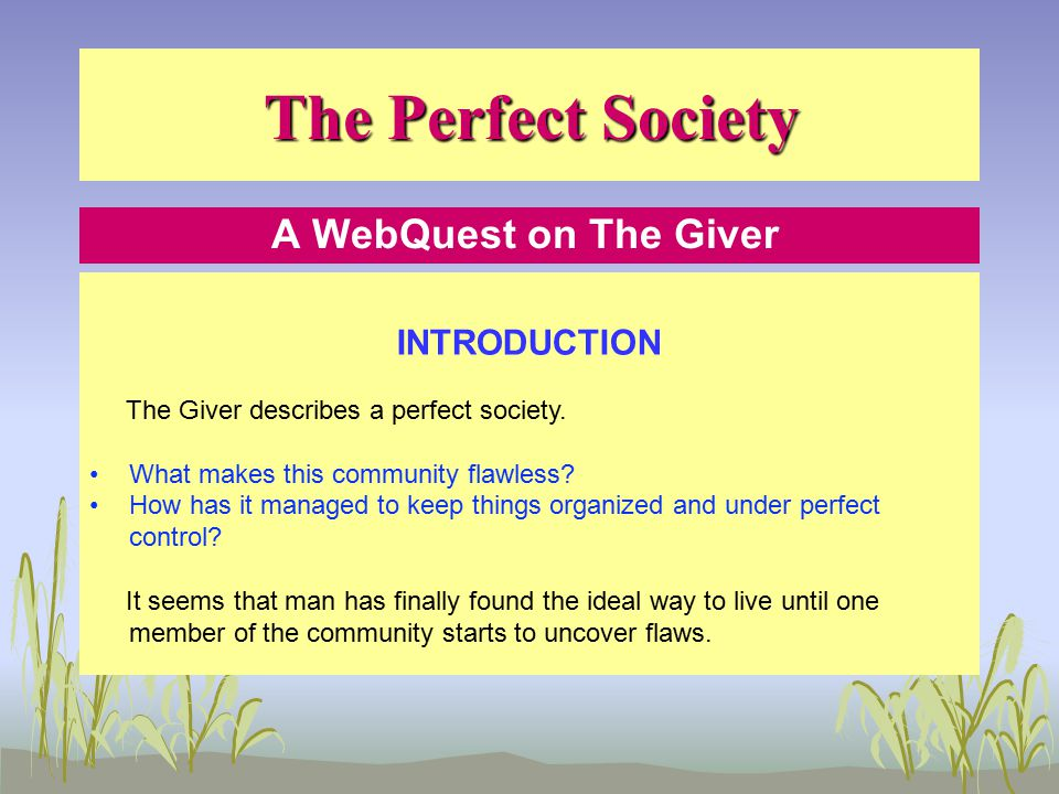 The Perfect Society A WebQuest on The Giver INTRODUCTION The Giver describes a perfect society.