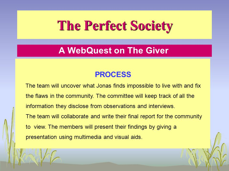 The Perfect Society A WebQuest on The Giver PROCESS The team will uncover what Jonas finds impossible to live with and fix the flaws in the community.