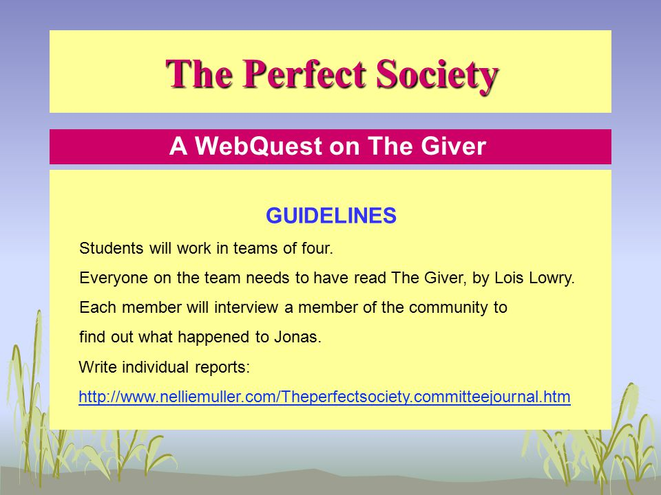 The Perfect Society A WebQuest on The Giver GUIDELINES The final team report will consist of seven parts: Cover page, Table of Contents, Introduction, Body, Conclusion, Bibliography, and an appendix www.nelliemuller.com/Theperfectsociety.writtenreports.htm Each team member will be evaluated for both individual and team work.