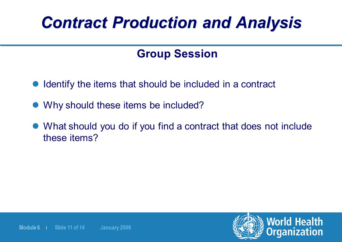 Module 6 | Slide 11 of 14 January 2006 Contract Production and Analysis Group Session Identify the items that should be included in a contract Why should these items be included.
