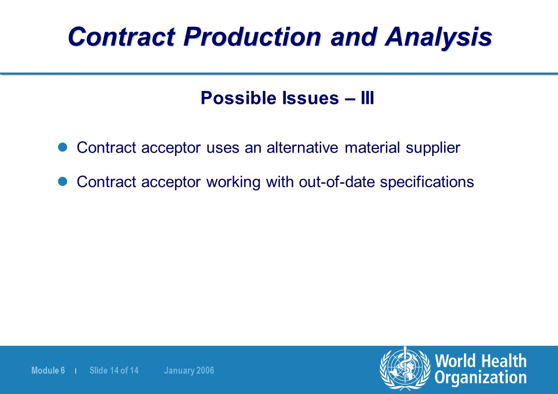 Module 6 | Slide 14 of 14 January 2006 Contract Production and Analysis Possible Issues – III Contract acceptor uses an alternative material supplier Contract acceptor working with out-of-date specifications