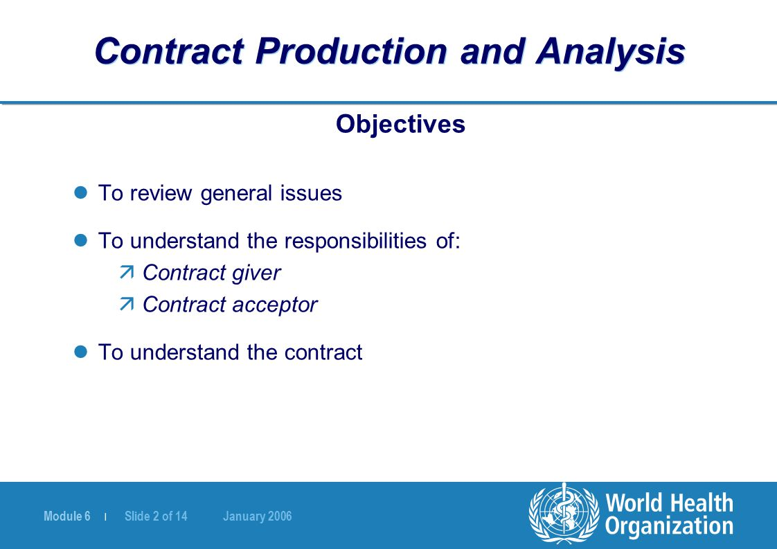 Module 6 | Slide 2 of 14 January 2006 Contract Production and Analysis Objectives To review general issues To understand the responsibilities of: äContract giver äContract acceptor To understand the contract