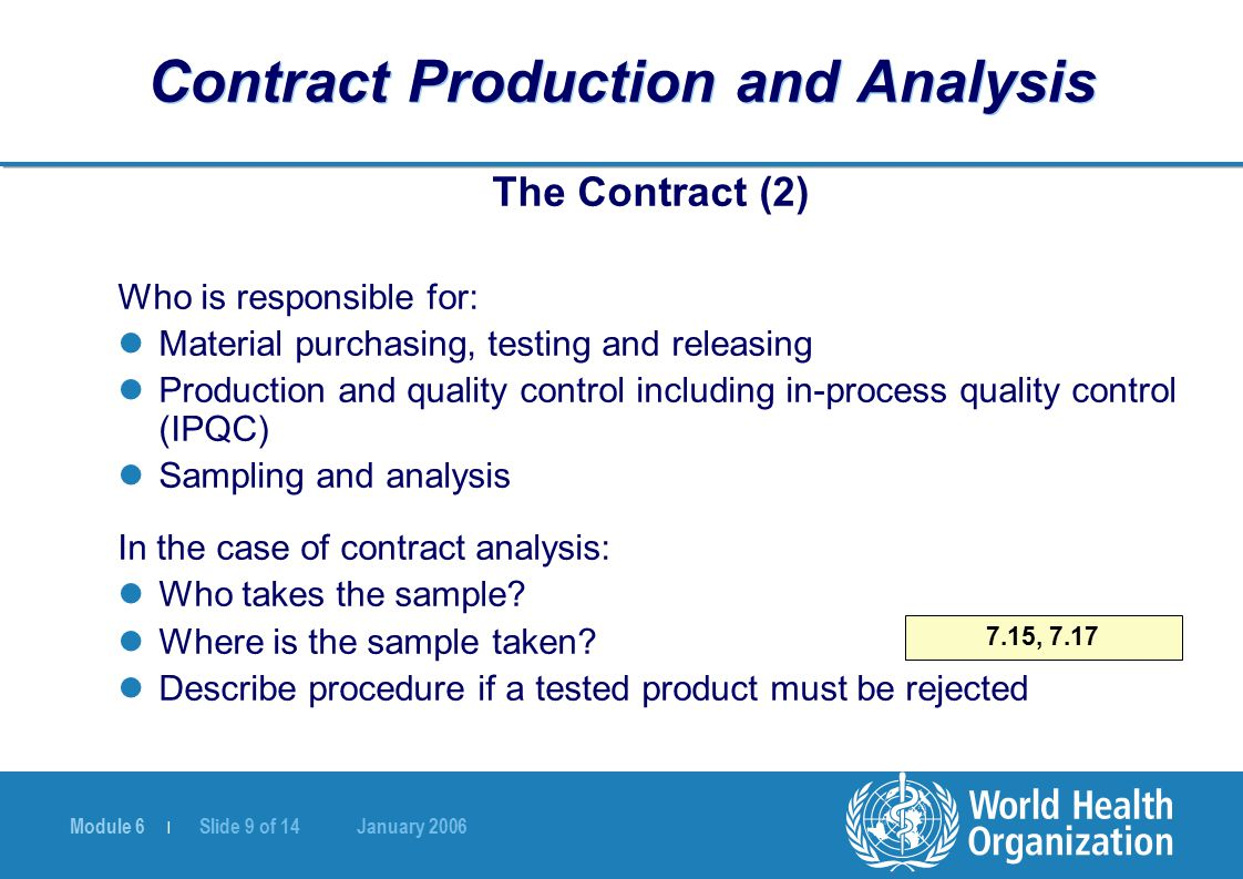 Module 6 | Slide 9 of 14 January 2006 7.15, 7.17 Contract Production and Analysis The Contract (2) Who is responsible for: Material purchasing, testing and releasing Production and quality control including in-process quality control (IPQC) Sampling and analysis In the case of contract analysis: Who takes the sample.