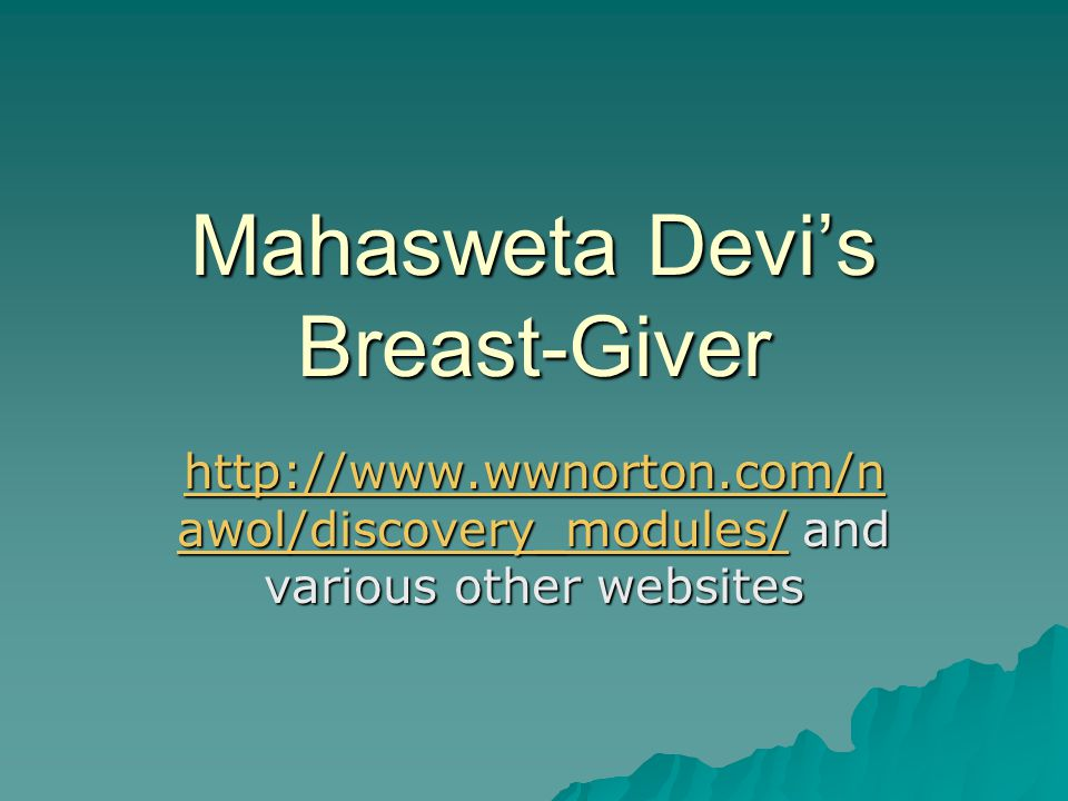 Mahasweta Devi's Breast-Giver http://www.wwnorton.com/n awol/discovery_modules/http://www.wwnorton.com/n awol/discovery_modules/ and various other web