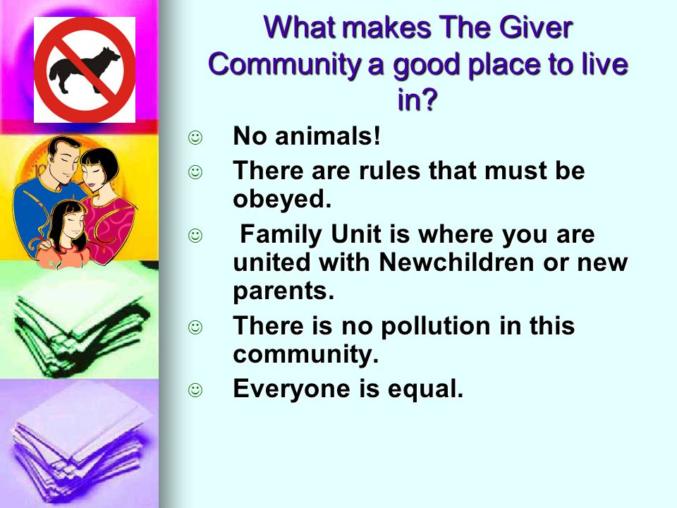 What makes The Giver Community a good place to live in? No animals! There are rules that must be obeyed. F Family Unit is where you are united with Ne